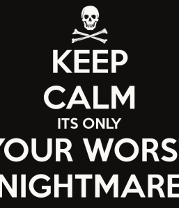 keep-calm-its-only-your-worst-nightmare